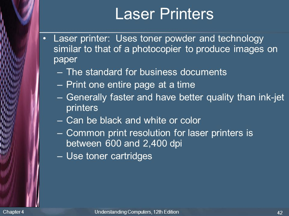 Chapter 4 Understanding Computers, 12th Edition 42 Laser Printers Laser printer: Uses toner powder and technology similar to that of a photocopier to produce images on paper –The standard for business documents –Print one entire page at a time –Generally faster and have better quality than ink-jet printers –Can be black and white or color –Common print resolution for laser printers is between 600 and 2,400 dpi –Use toner cartridges