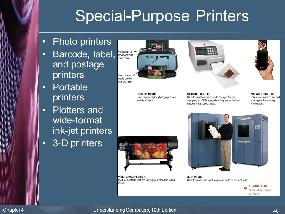 Chapter 4 Understanding Computers, 12th Edition 46 Special-Purpose Printers Photo printers Barcode, label, and postage printers Portable printers Plotters and wide-format ink-jet printers 3-D printers
