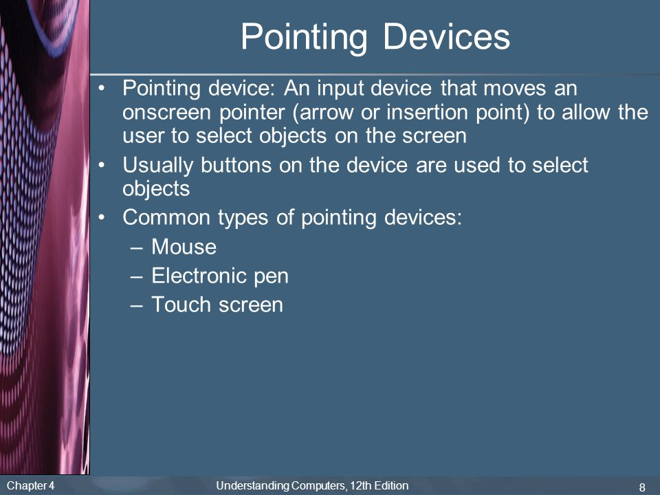 Chapter 4 Understanding Computers, 12th Edition 8 Pointing Devices Pointing device: An input device that moves an onscreen pointer (arrow or insertion point) to allow the user to select objects on the screen Usually buttons on the device are used to select objects Common types of pointing devices: –Mouse –Electronic pen –Touch screen