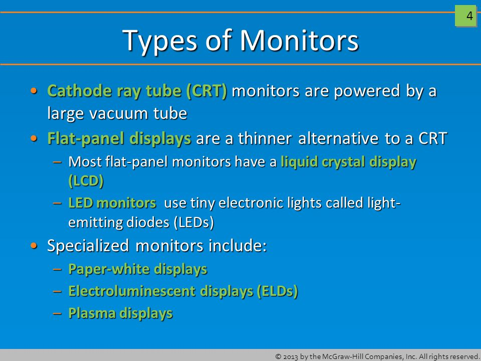 4 4 Types of Monitors Cathode ray tube (CRT) monitors are powered by a large vacuum tubeCathode ray tube (CRT) monitors are powered by a large vacuum tube Flat-panel displays are a thinner alternative to a CRTFlat-panel displays are a thinner alternative to a CRT –Most flat-panel monitors have a liquid crystal display (LCD) –LED monitors use tiny electronic lights called light- emitting diodes (LEDs) Specialized monitors include:Specialized monitors include: –Paper-white displays –Electroluminescent displays (ELDs) –Plasma displays
