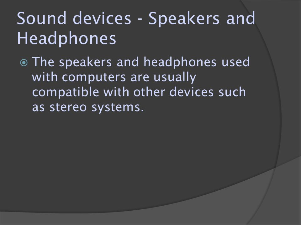 Sound devices - Speakers and Headphones  The speakers and headphones used with computers are usually compatible with other devices such as stereo sys