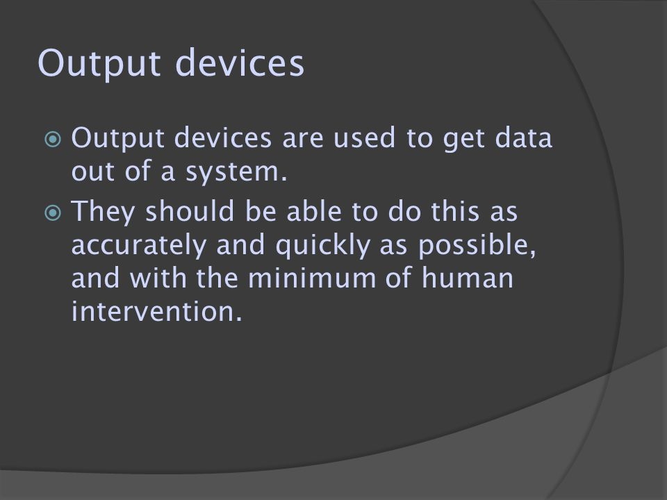 Output devices  Output devices are used to get data out of a system.  They should be able to do this as accurately and quickly as possible, and with