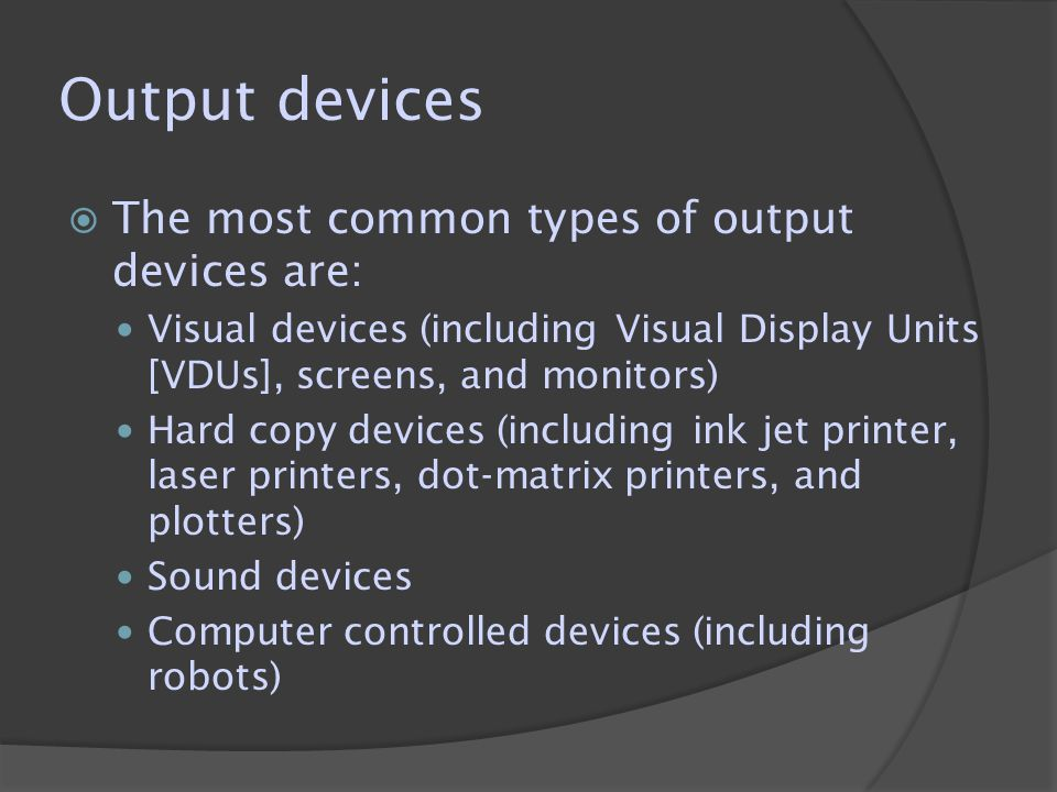 Output devices  The most common types of output devices are: Visual devices (including Visual Display Units [VDUs], screens, and monitors) Hard copy