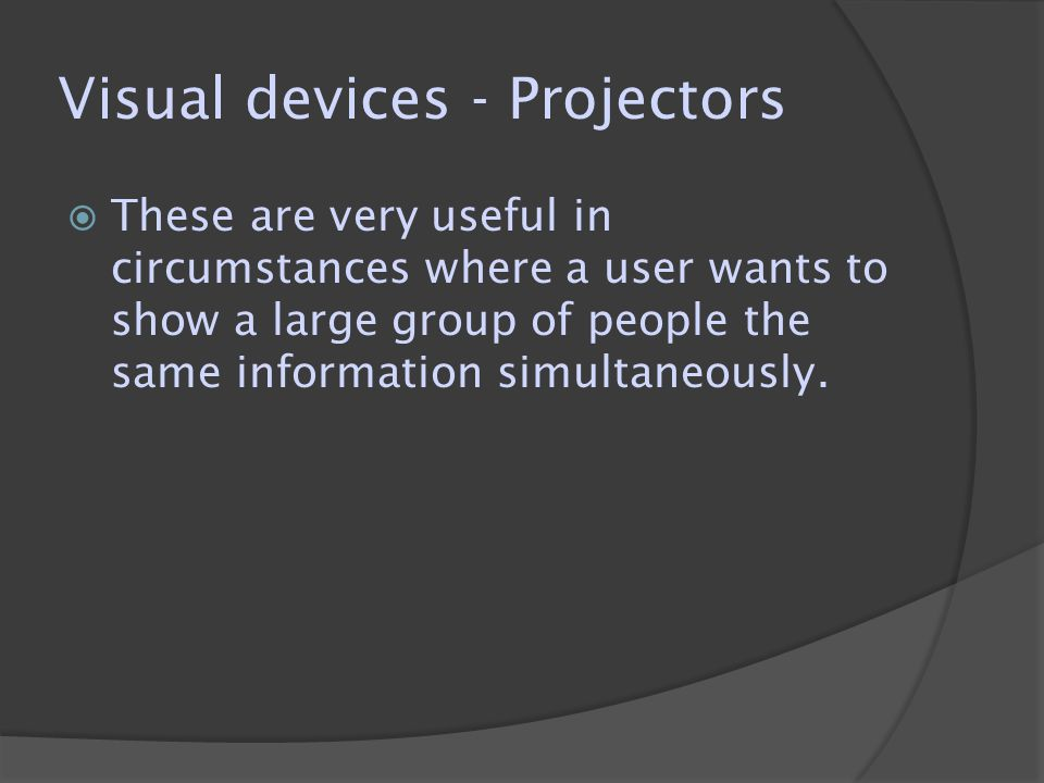 Visual devices - Projectors  These are very useful in circumstances where a user wants to show a large group of people the same information simultaneously.