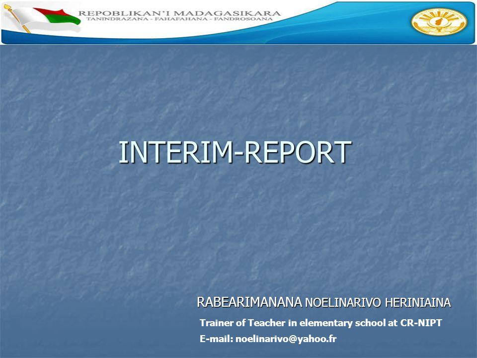 INTERIM-REPORT RABEARIMANANA NOELINARIVO HERINIAINA RABEARIMANANA NOELINARIVO HERINIAINA Trainer of Teacher in elementary school at CR-NIPT E-mail: no