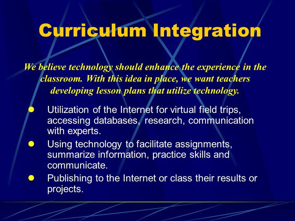 Curriculum Integration lUtilization of the Internet for virtual field trips, accessing databases, research, communication with experts.