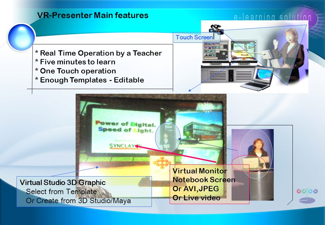 VR-Presenter Main features * Real Time Operation by a Teacher * Five minutes to learn * One Touch operation * Enough Templates - Editable Virtual Monitor Notebook Screen Or AVI,JPEG Or Live video Virtual Studio 3D Graphic Select from Template Or Create from 3D Studio/Maya Touch Screen