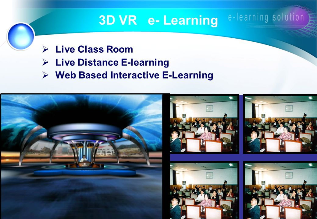 3D VR e- Learning  Live Class Room  Live Distance E-learning  Web Based Interactive E-Learning The 3 rd Gen.