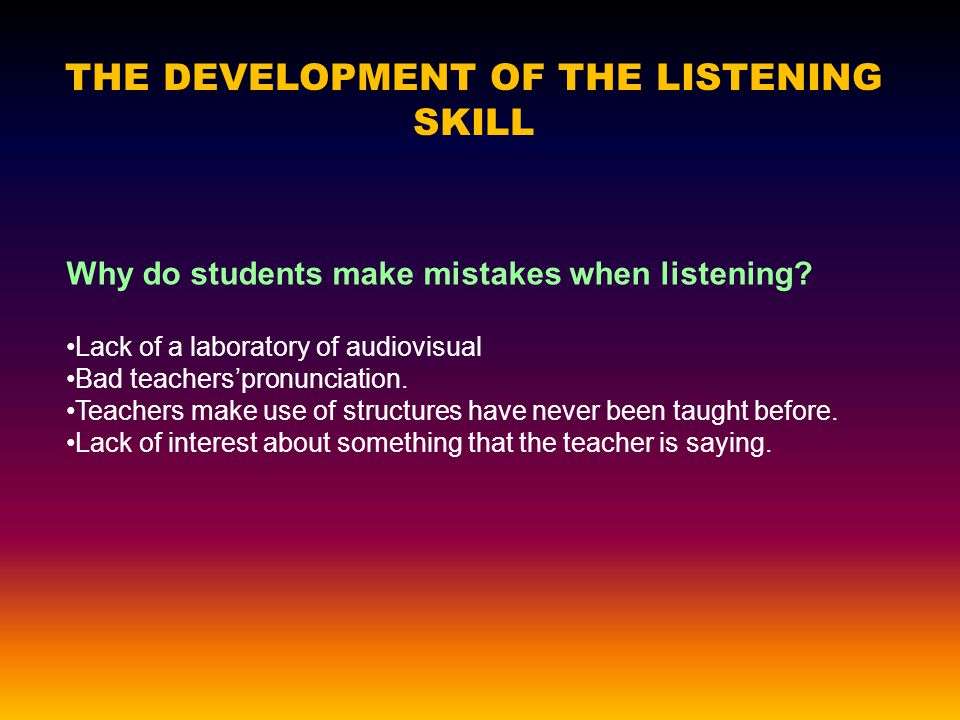 THE DEVELOPMENT OF THE LISTENING SKILL Why do students make mistakes when listening.