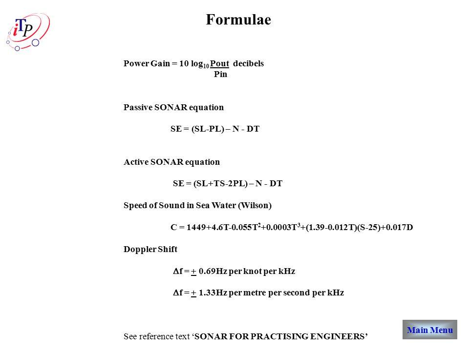 Main Menu Formulae Power Gain = 10 log 10 Pout decibels Pin Passive SONAR equation SE = (SL-PL) – N - DT Active SONAR equation SE = (SL+TS-2PL) – N - DT Speed of Sound in Sea Water (Wilson) C = 1449+4.6T-0.055T 2 +0.0003T 3 +(1.39-0.012T)(S-25)+0.017D Doppler Shift  f = + 0.69Hz per knot per kHz  f = + 1.33Hz per metre per second per kHz See reference text 'SONAR FOR PRACTISING ENGINEERS'