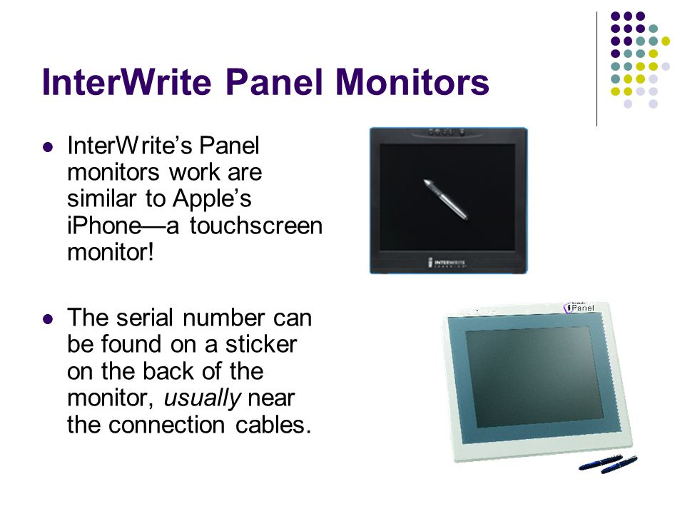 InterWrite Panel Monitors InterWrite's Panel monitors work are similar to Apple's iPhone—a touchscreen monitor.