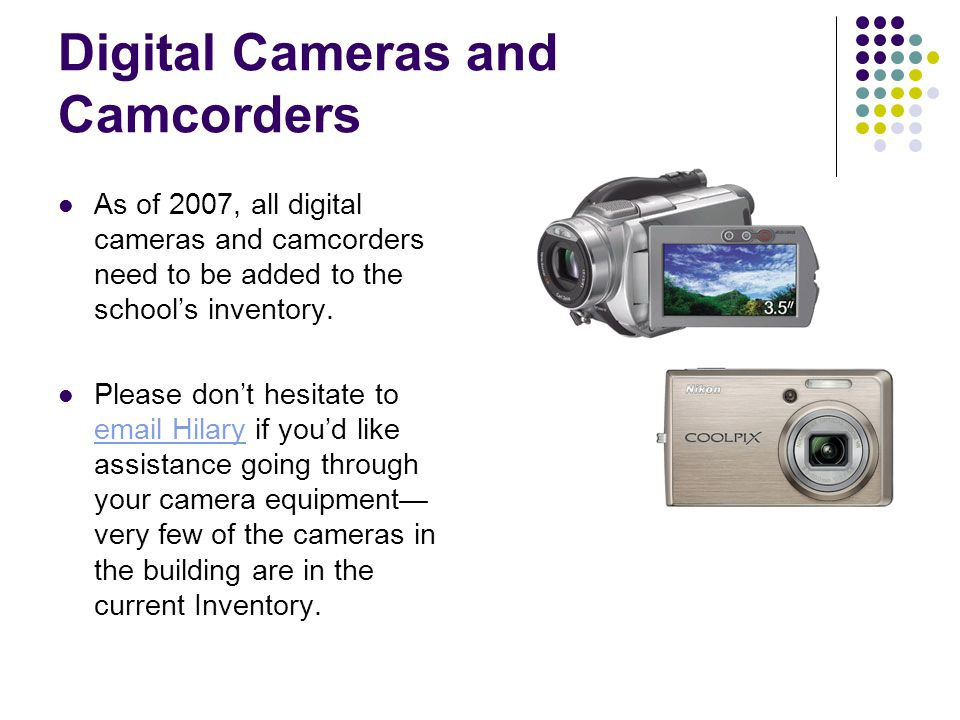 Digital Cameras and Camcorders As of 2007, all digital cameras and camcorders need to be added to the school's inventory.