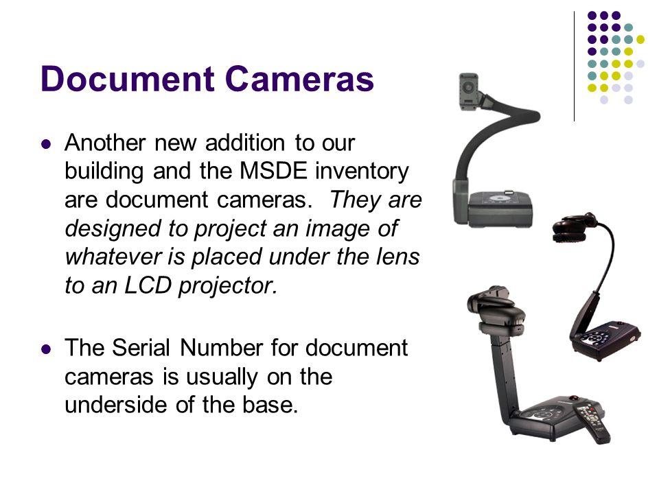 Document Cameras Another new addition to our building and the MSDE inventory are document cameras.