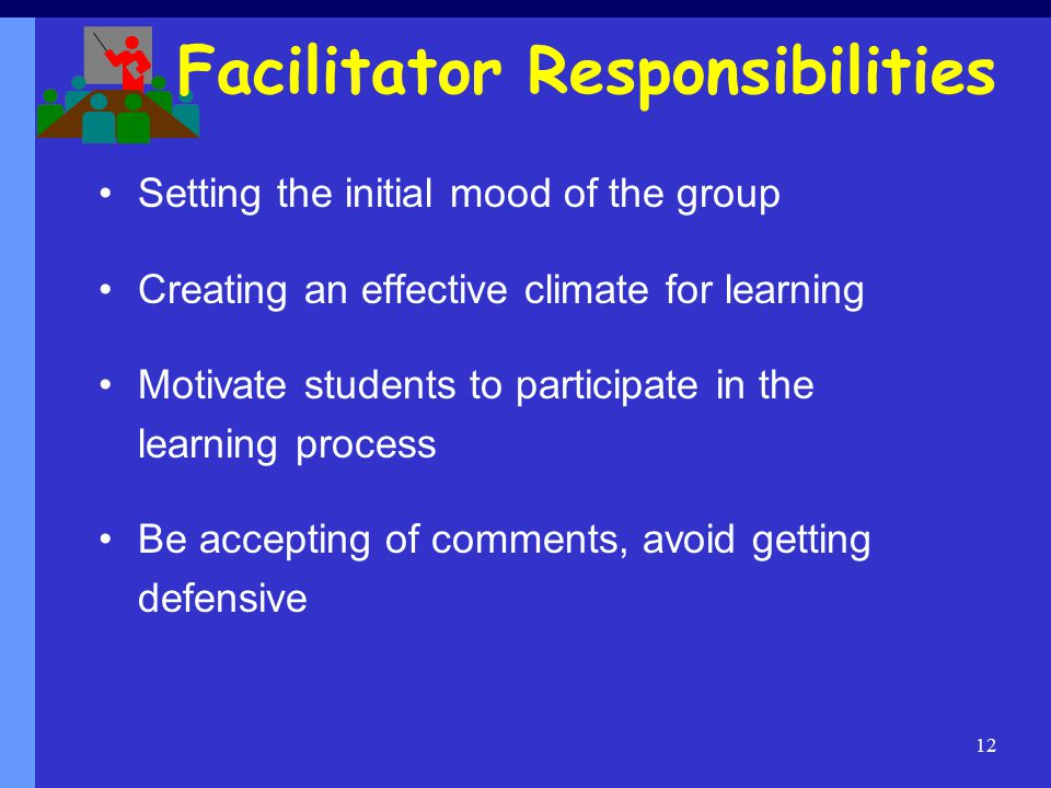 12 Facilitator Responsibilities Setting the initial mood of the group Creating an effective climate for learning Motivate students to participate in the learning process Be accepting of comments, avoid getting defensive