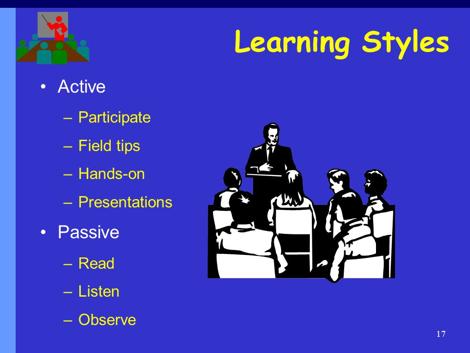 17 Learning Styles Active –Participate –Field tips –Hands-on –Presentations Passive –Read –Listen –Observe