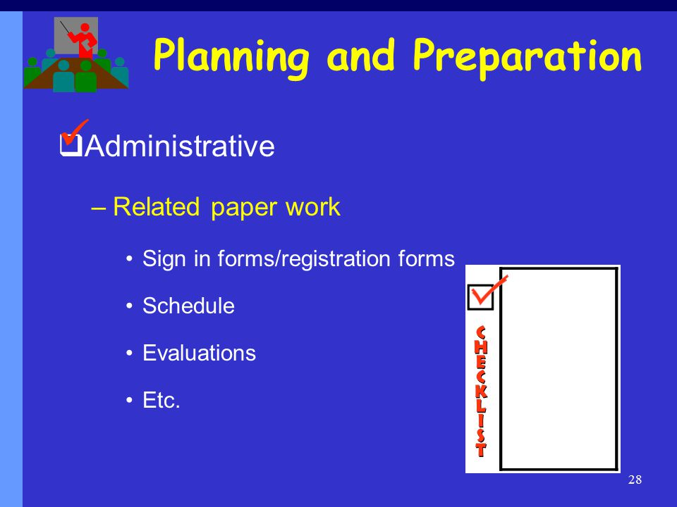 28 Planning and Preparation  Administrative –Related paper work Sign in forms/registration forms Schedule Evaluations Etc.