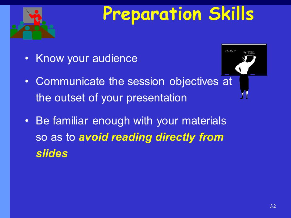 32 Preparation Skills Know your audience Communicate the session objectives at the outset of your presentation Be familiar enough with your materials so as to avoid reading directly from slides