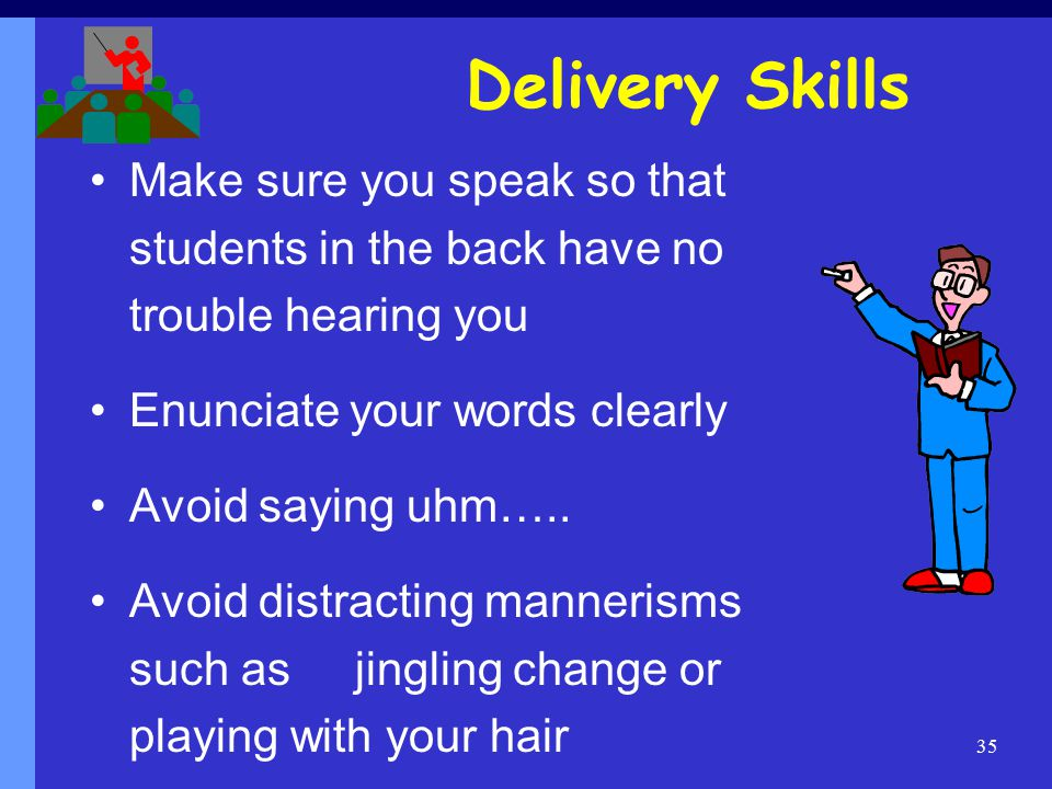 35 Delivery Skills Make sure you speak so that students in the back have no trouble hearing you Enunciate your words clearly Avoid saying uhm…..