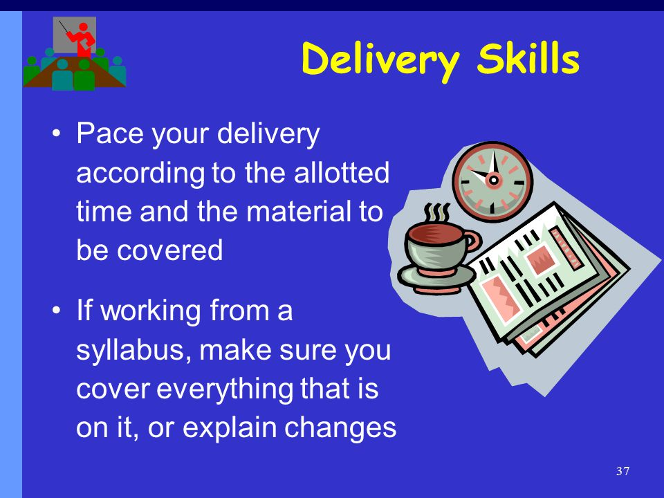 37 Pace your delivery according to the allotted time and the material to be covered If working from a syllabus, make sure you cover everything that is on it, or explain changes Delivery Skills