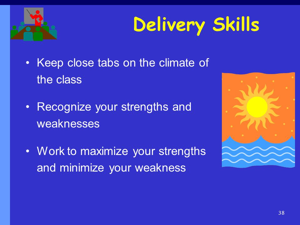 38 Delivery Skills Keep close tabs on the climate of the class Recognize your strengths and weaknesses Work to maximize your strengths and minimize your weakness