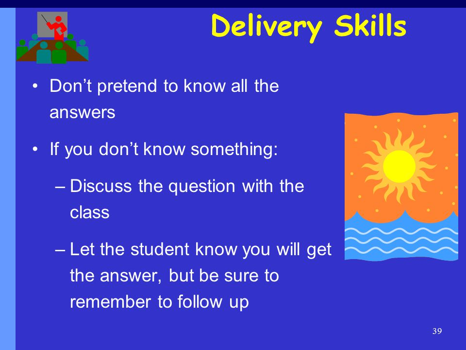 39 Don't pretend to know all the answers If you don't know something: –Discuss the question with the class –Let the student know you will get the answer, but be sure to remember to follow up Delivery Skills