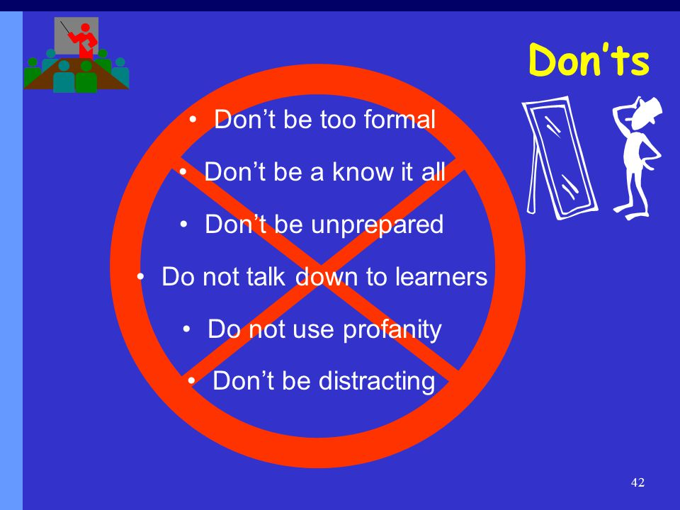 42 Don'ts Don't be too formal Don't be a know it all Don't be unprepared Do not talk down to learners Do not use profanity Don't be distracting