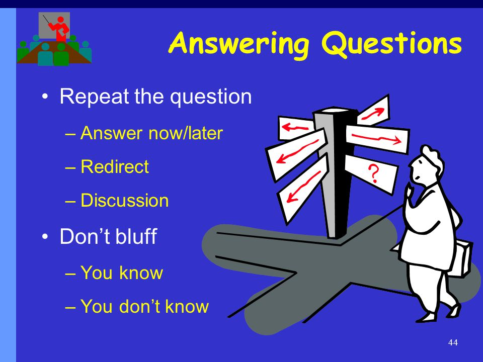 44 Answering Questions Repeat the question –Answer now/later –Redirect –Discussion Don't bluff –You know –You don't know
