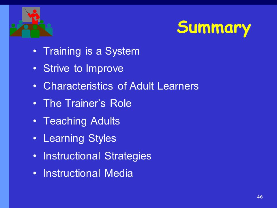 46 Summary Training is a System Strive to Improve Characteristics of Adult Learners The Trainer's Role Teaching Adults Learning Styles Instructional Strategies Instructional Media