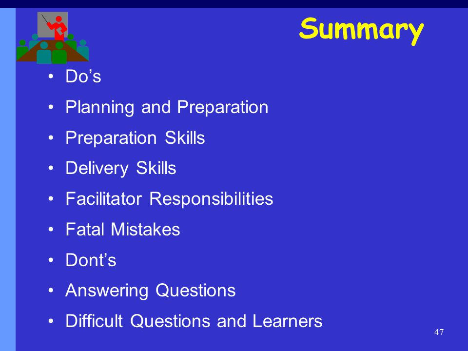 47 Do's Planning and Preparation Preparation Skills Delivery Skills Facilitator Responsibilities Fatal Mistakes Dont's Answering Questions Difficult Questions and Learners Summary