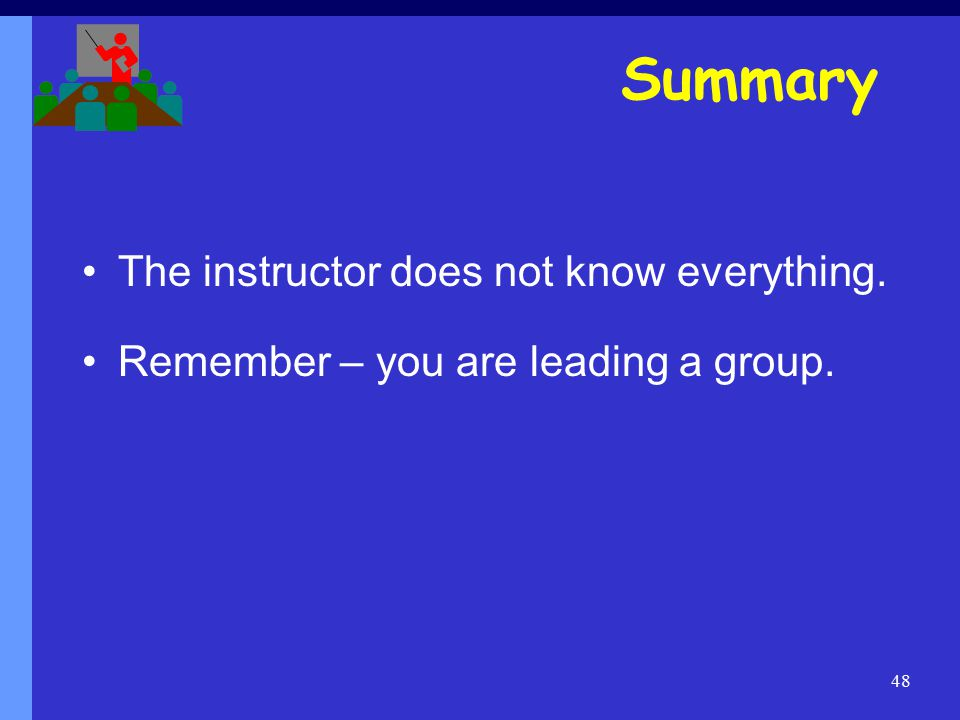 48 Summary The instructor does not know everything. Remember – you are leading a group.