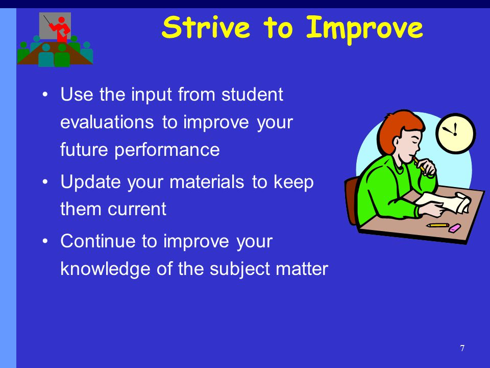 7 Strive to Improve Use the input from student evaluations to improve your future performance Update your materials to keep them current Continue to improve your knowledge of the subject matter