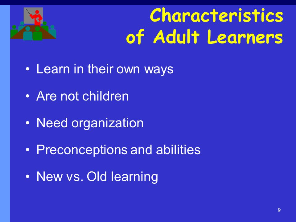 9 Learn in their own ways Are not children Need organization Preconceptions and abilities New vs.