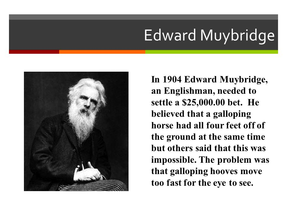 In 1904 Edward Muybridge, an Englishman, needed to settle a $25,000.00 bet. He believed that a galloping horse had all four feet off of the ground at