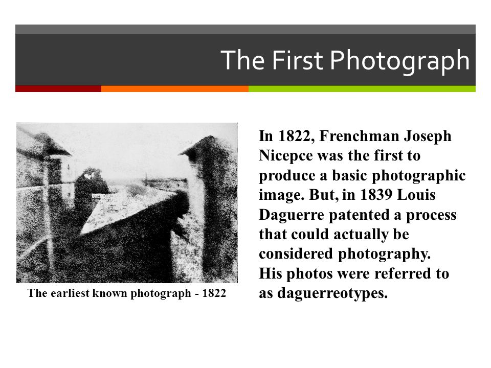 In 1822, Frenchman Joseph Nicepce was the first to produce a basic photographic image. But, in 1839 Louis Daguerre patented a process that could actua