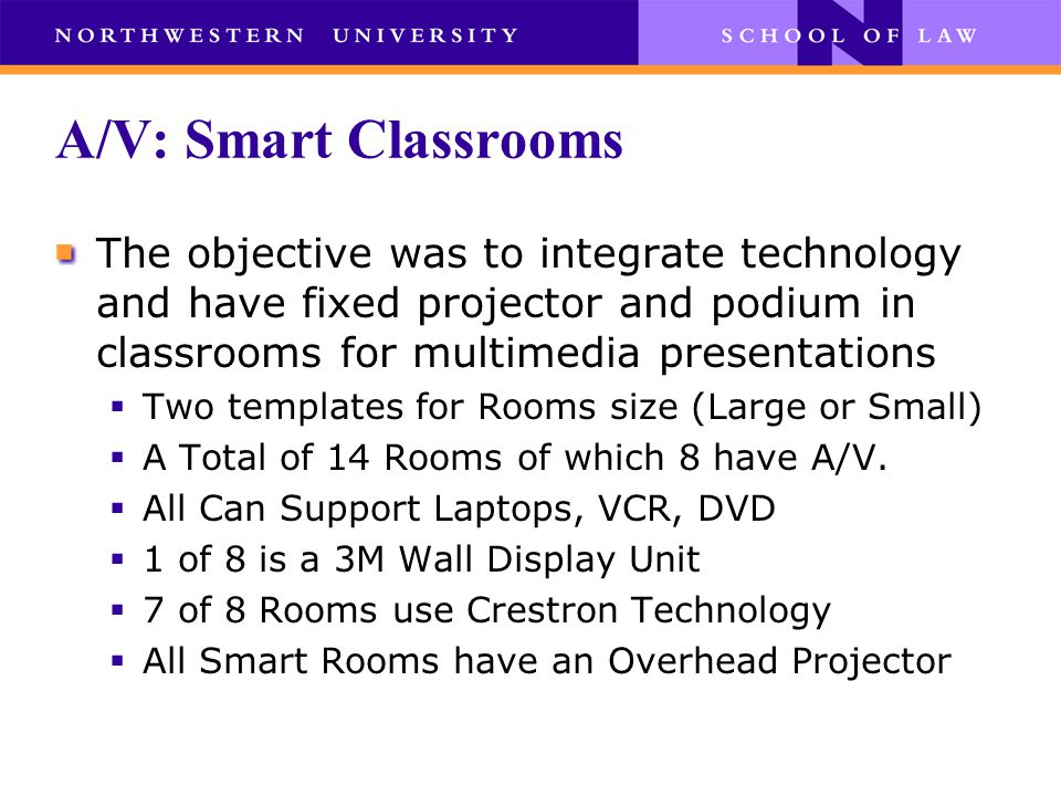 A/V: Smart Classrooms The objective was to integrate technology and have fixed projector and podium in classrooms for multimedia presentations  Two templates for Rooms size (Large or Small)  A Total of 14 Rooms of which 8 have A/V.