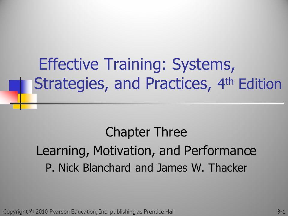 Effective Training: Systems, Strategies, and Practices, 4 th Edition Chapter Three Learning, Motivation, and Performance P.