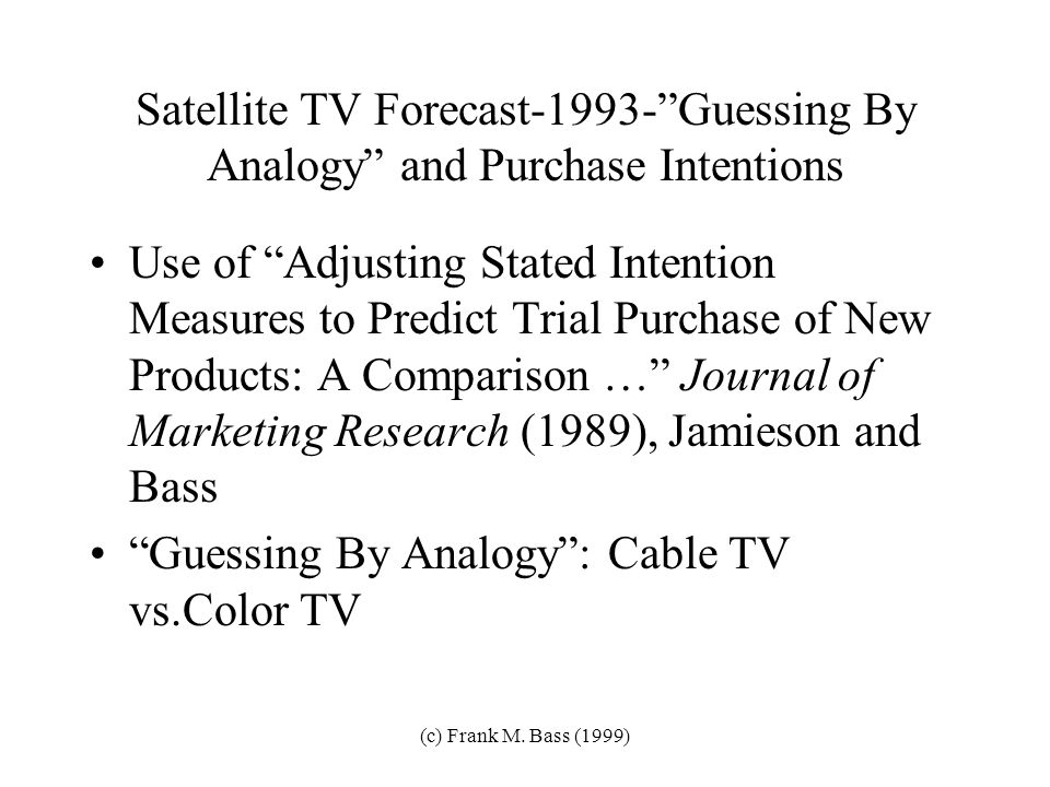 (c) Frank M. Bass (1999) Some Applications Guessing Without Data: Satellite Television Satellite Telephone (Iridium) New LCD Projector Wireless Teleph