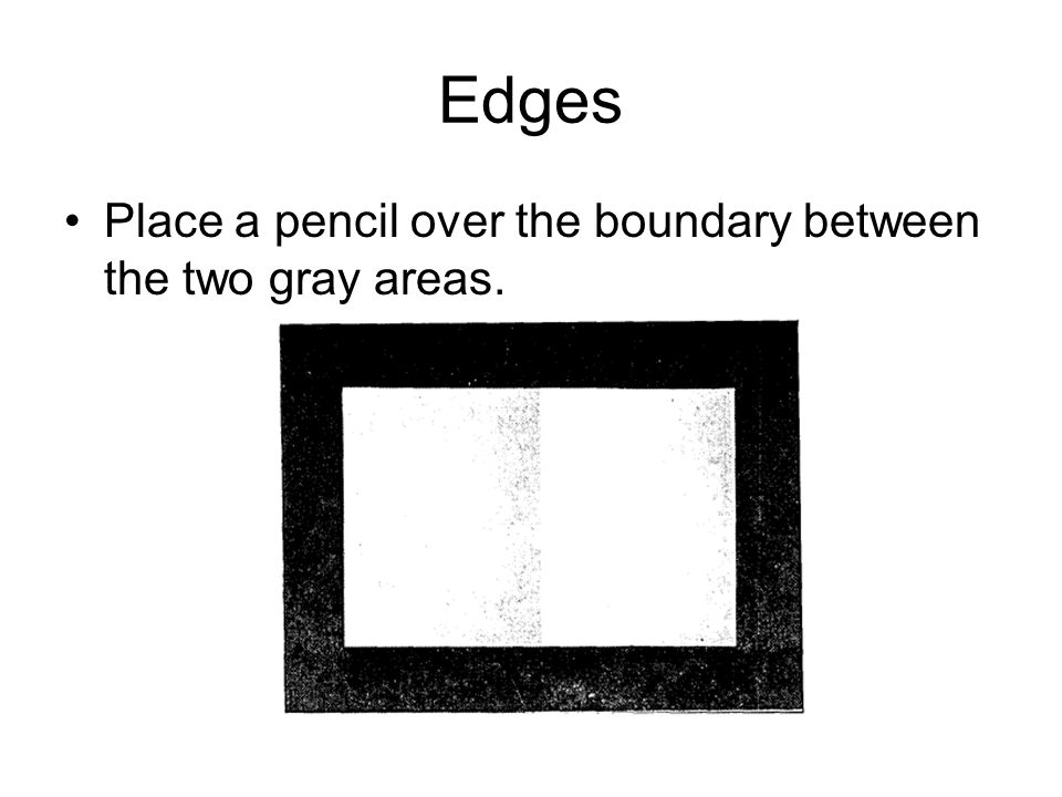 Edges Place a pencil over the boundary between the two gray areas.