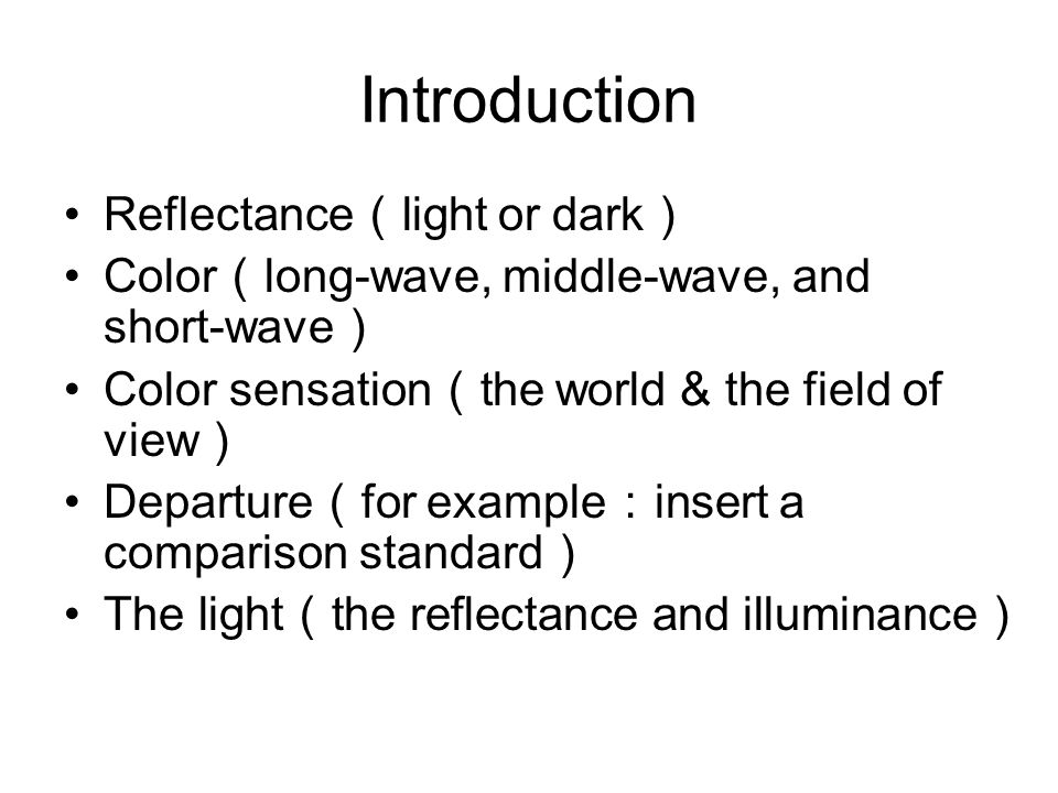 Introduction Reflectance ( light or dark ) Color ( long-wave, middle-wave, and short-wave ) Color sensation ( the world & the field of view ) Departure ( for example : insert a comparison standard ) The light ( the reflectance and illuminance )