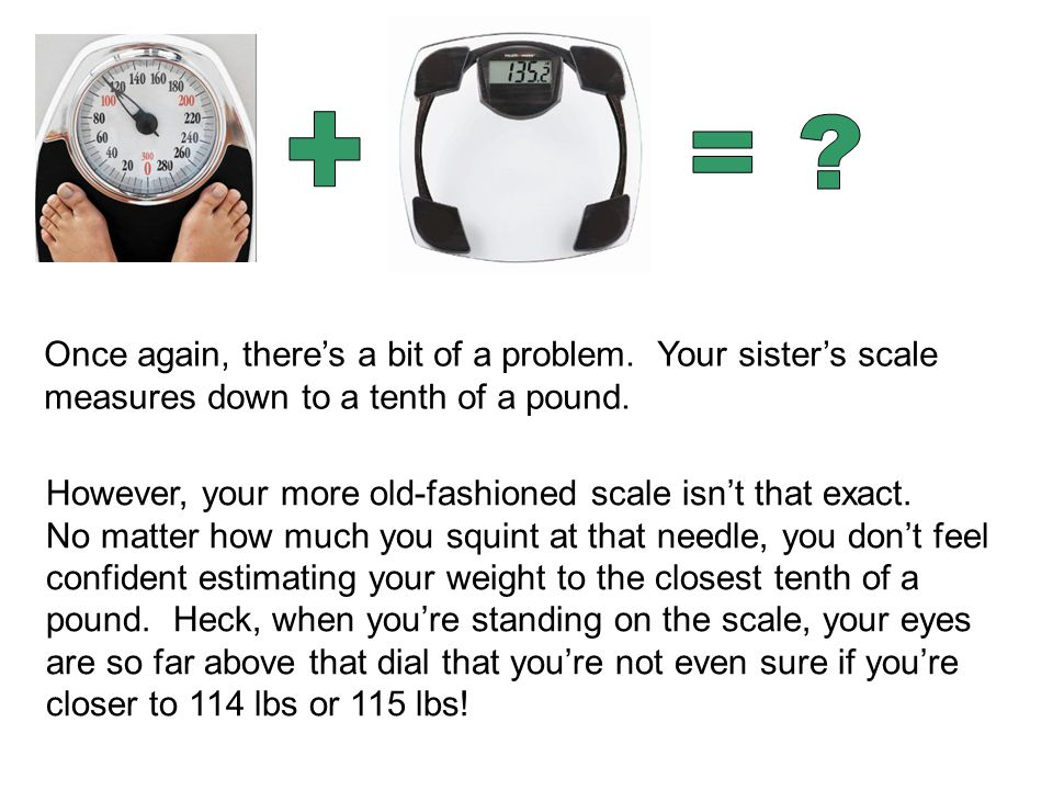 Once again, there's a bit of a problem. Your sister's scale measures down to a tenth of a pound.