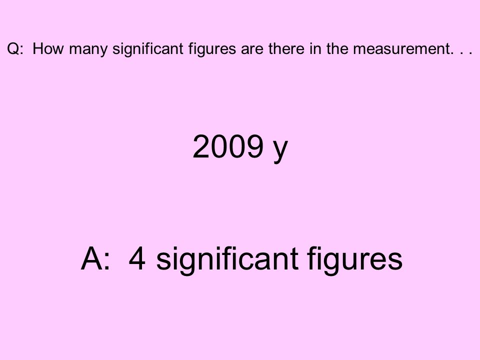 Q: How many significant figures are there in the measurement... 2009 y A: 4 significant figures