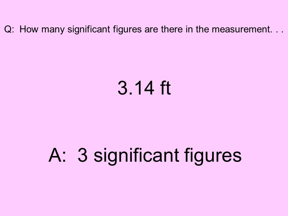 Q: How many significant figures are there in the measurement... 3.14 ft A: 3 significant figures