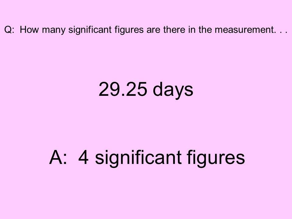Q: How many significant figures are there in the measurement... 29.25 days A: 4 significant figures