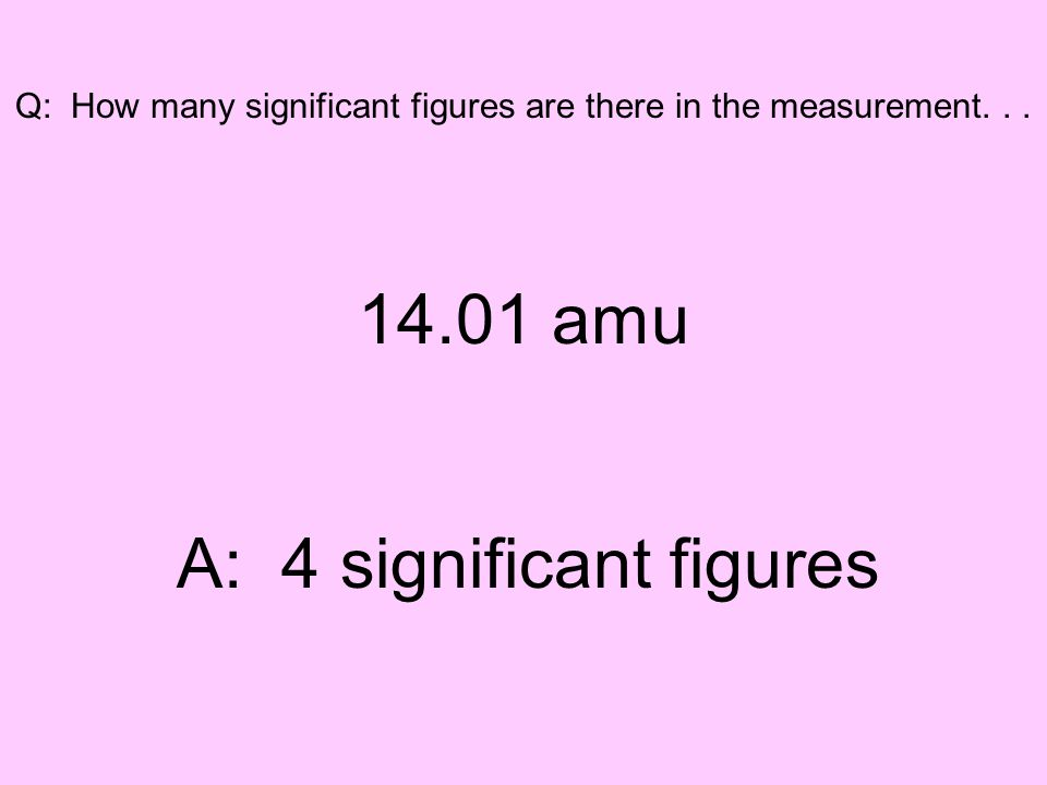 Q: How many significant figures are there in the measurement... 14.01 amu A: 4 significant figures