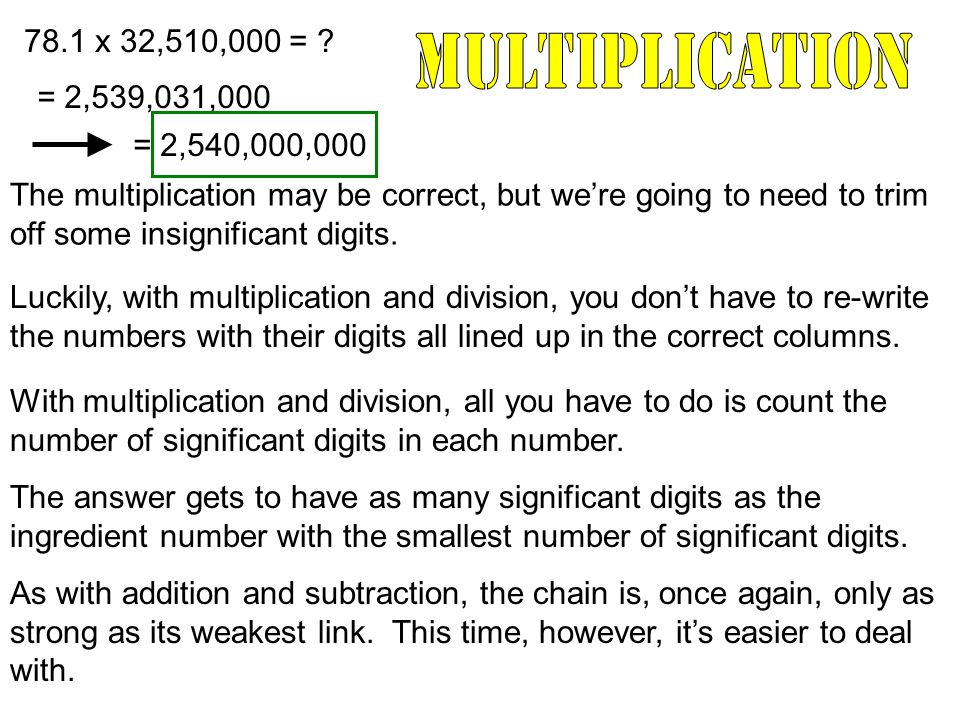 78.1 x 32,510,000 = ? = 2,539,031,000 The multiplication may be correct, but we're going to need to trim off some insignificant digits. Luckily, with