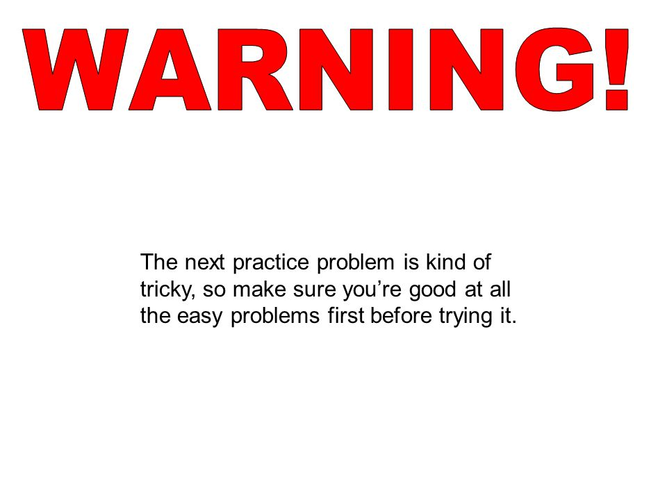 The next practice problem is kind of tricky, so make sure you're good at all the easy problems first before trying it.