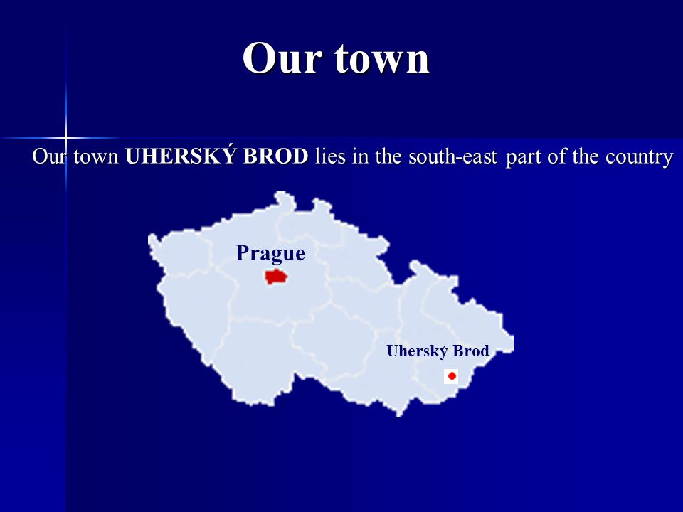 Our town Our town UHERSKÝ BROD lies in the south-east part of the country Prague Uherský Brod