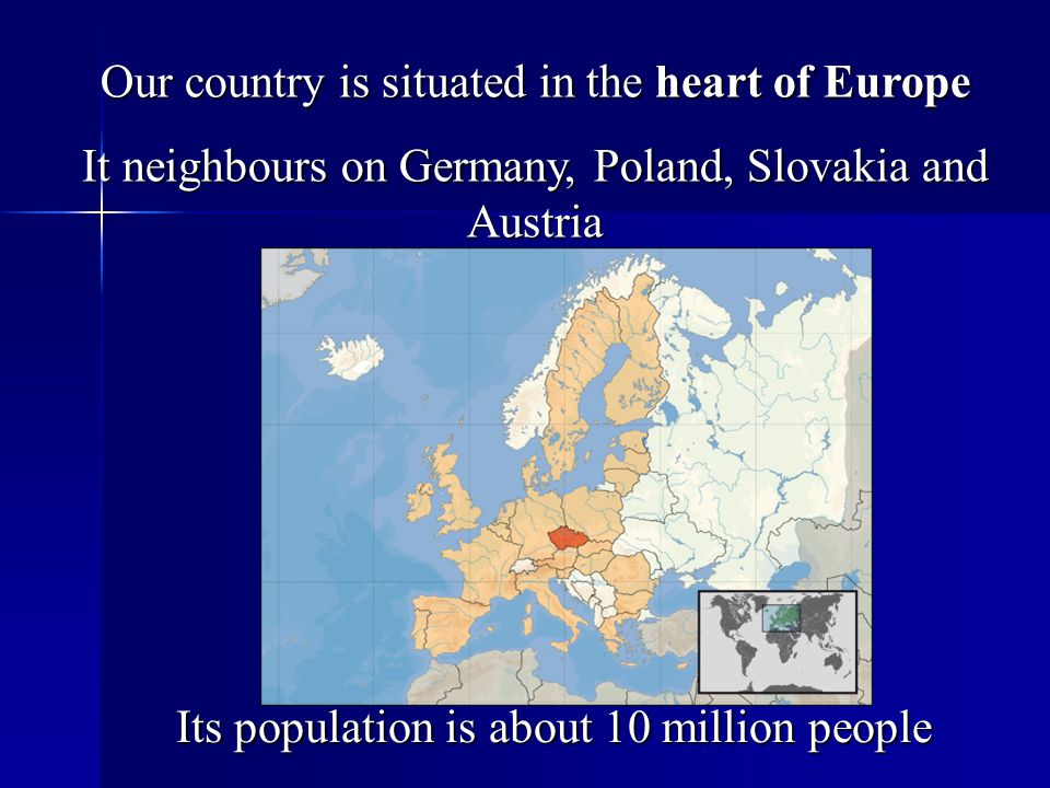 Our country is situated in the heart of Europe It neighbours on Germany, Poland, Slovakia and Austria Its population is about 10 million people