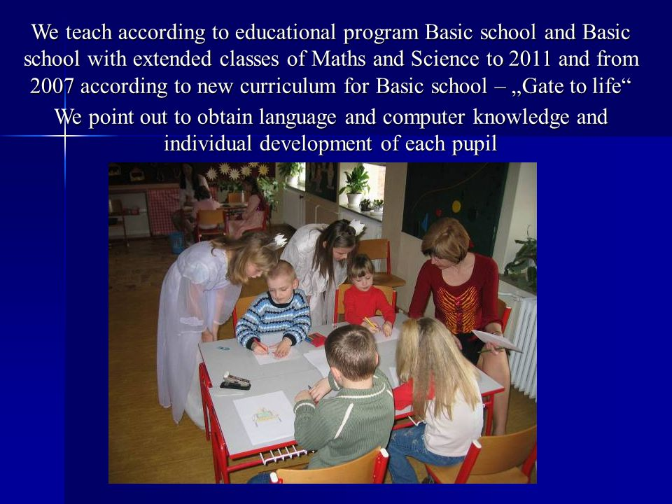 "We teach according to educational program Basic school and Basic school with extended classes of Maths and Science to 2011 and from 2007 according to new curriculum for Basic school – ""Gate to life We point out to obtain language and computer knowledge and individual development of each pupil"