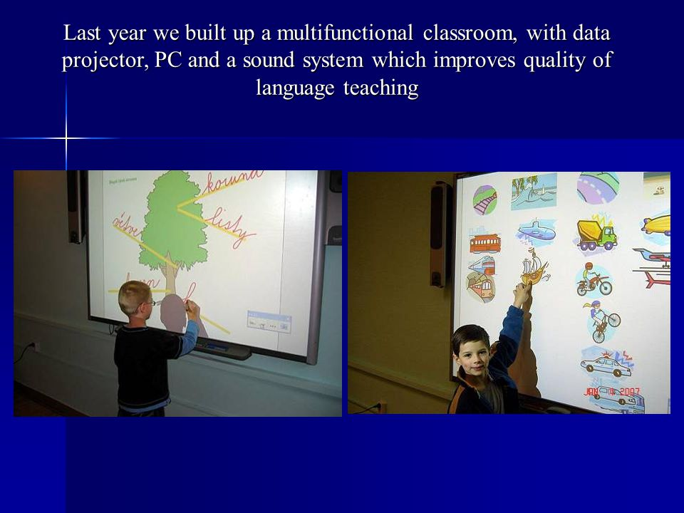 Last year we built up a multifunctional classroom, with data projector, PC and a sound system which improves quality of language teaching